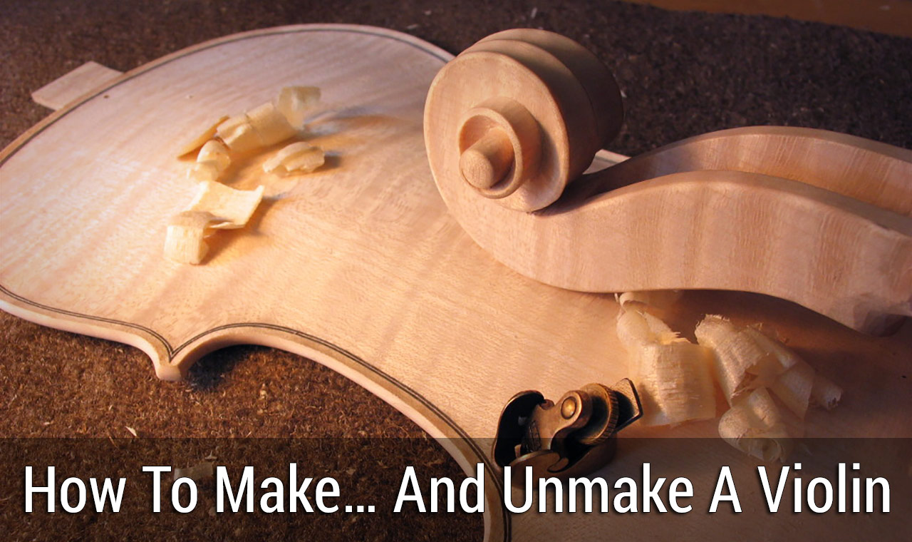 How To Make… And Unmake A Violin